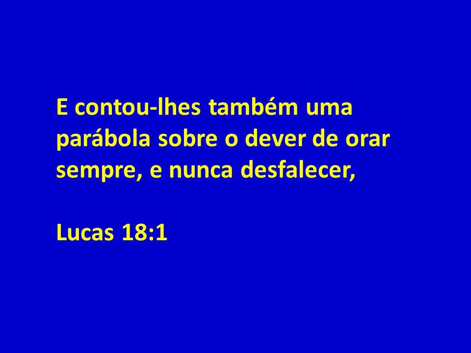 E contou-lhes também uma parábola sobre o dever de orar sempre, e nunca desfalecer, Lucas 18:1