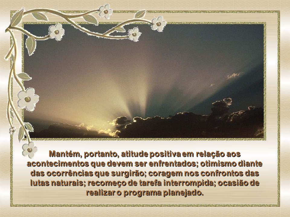 Dia novo, oportunidade renovada. Cada amanhecer representa divina concessão, que não podes nem deves desconsiderar.