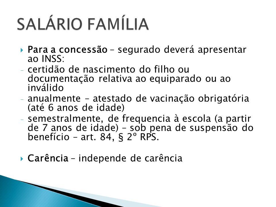 Para a concessão – segurado deverá apresentar ao INSS: - certidão de nascimento do filho ou documentação relativa ao equiparado ou ao inválido - anual