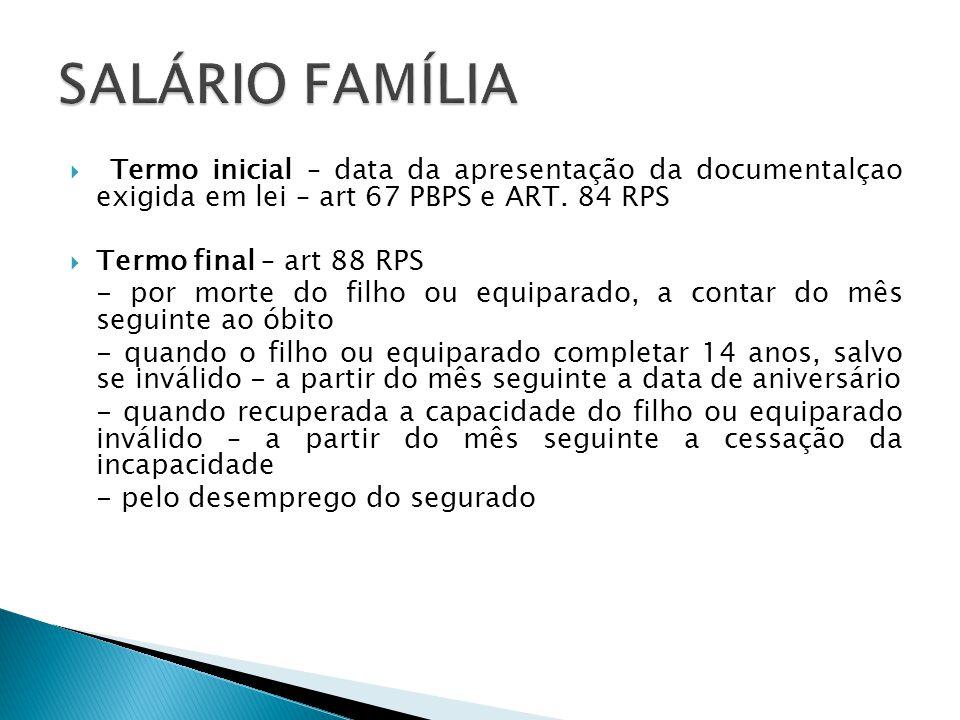 Termo inicial – data da apresentação da documentalçao exigida em lei – art 67 PBPS e ART. 84 RPS Termo final – art 88 RPS - por morte do filho ou equi