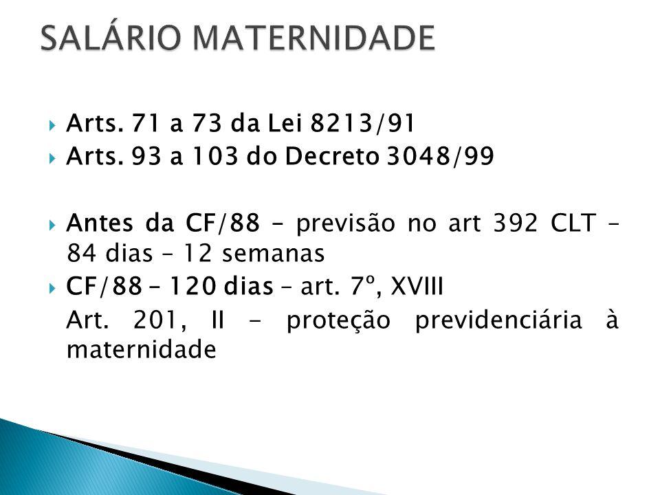 Arts. 71 a 73 da Lei 8213/91 Arts. 93 a 103 do Decreto 3048/99 Antes da CF/88 – previsão no art 392 CLT – 84 dias – 12 semanas CF/88 – 120 dias – art.