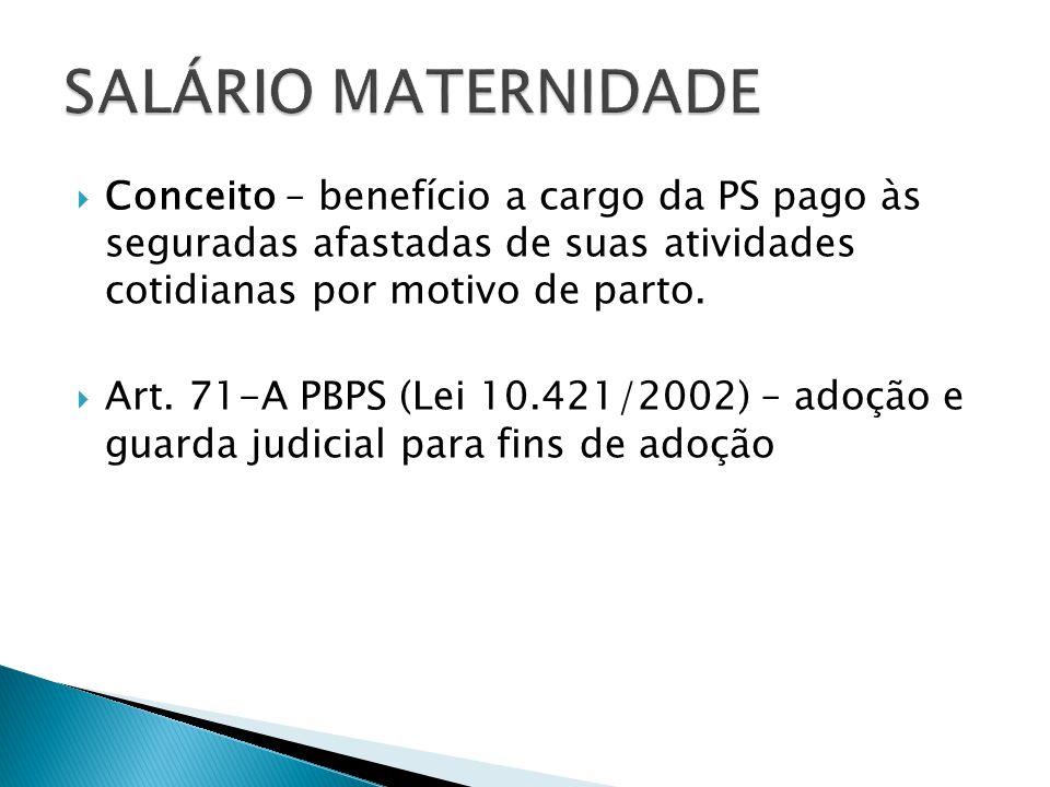 Conceito – benefício a cargo da PS pago às seguradas afastadas de suas atividades cotidianas por motivo de parto. Art. 71-A PBPS (Lei 10.421/2002) – a