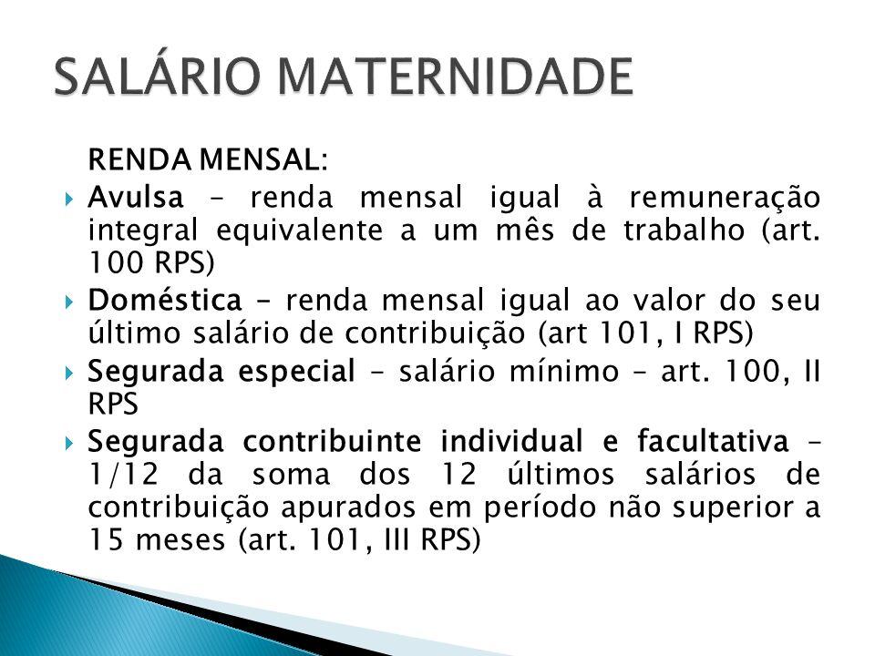 RENDA MENSAL: Avulsa – renda mensal igual à remuneração integral equivalente a um mês de trabalho (art. 100 RPS) Doméstica – renda mensal igual ao val