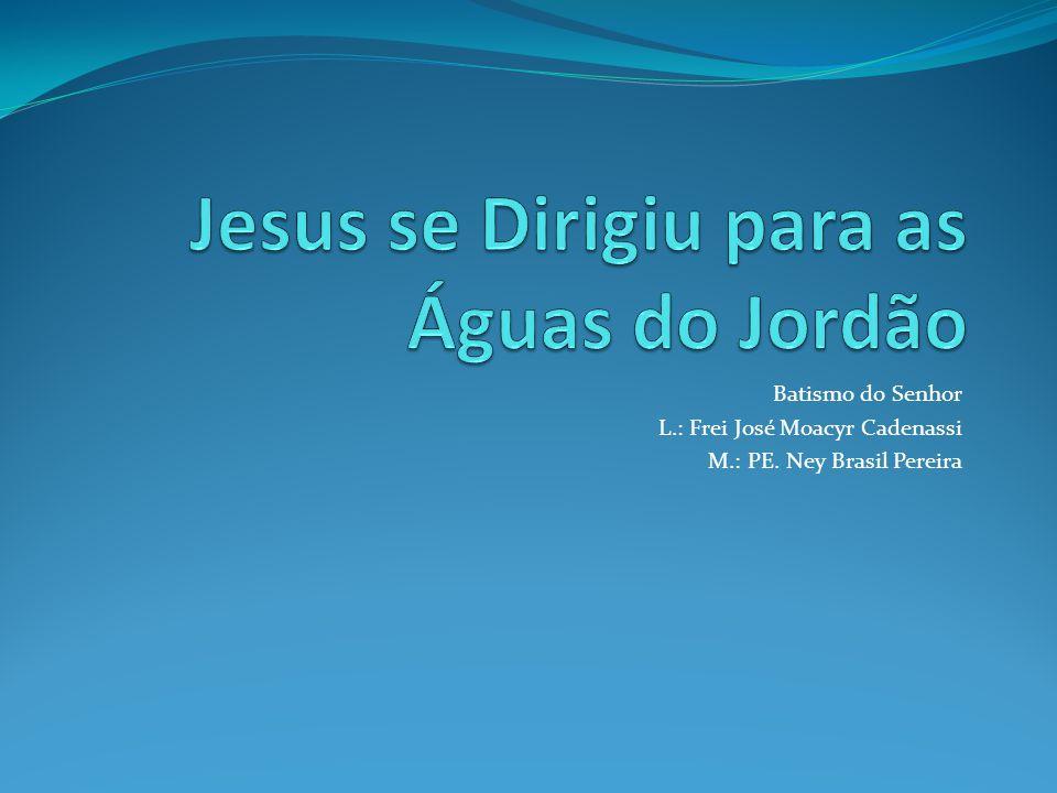 Batismo do Senhor L.: Frei José Moacyr Cadenassi M.: PE. Ney Brasil Pereira