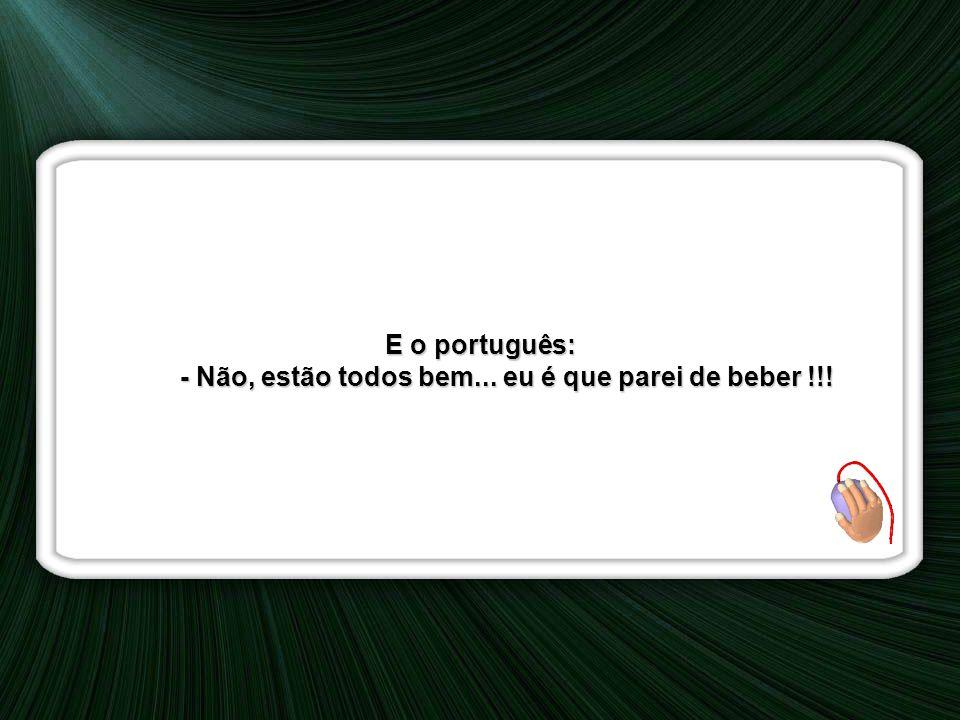 E o português: - Não, estão todos bem...eu é que parei de beber !!.