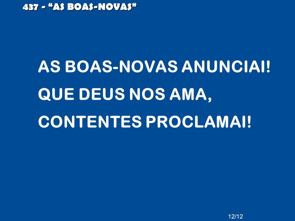 AS BOAS-NOVAS ANUNCIAI! QUE DEUS NOS AMA, CONTENTES PROCLAMAI! 437 - AS BOAS-NOVAS 12/12