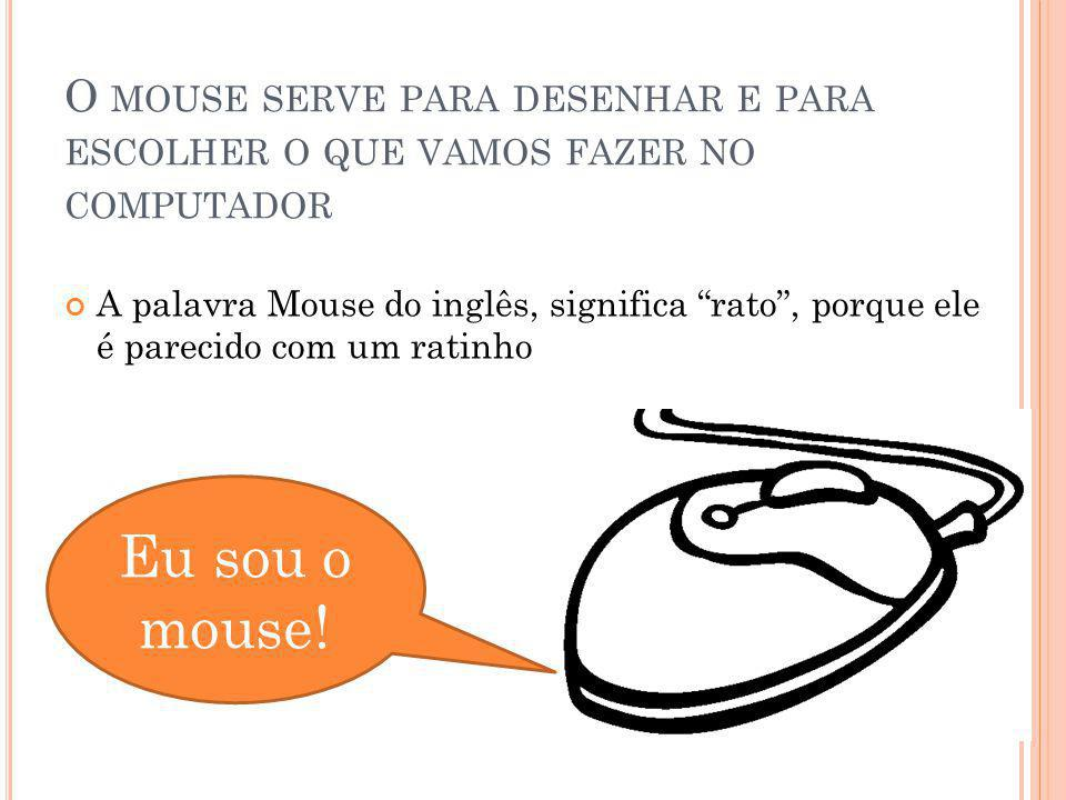 O MOUSE SERVE PARA DESENHAR E PARA ESCOLHER O QUE VAMOS FAZER NO COMPUTADOR A palavra Mouse do inglês, significa rato, porque ele é parecido com um ra