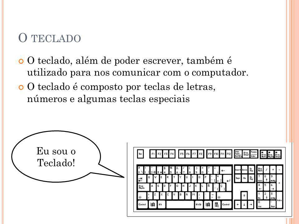 O TECLADO O teclado, além de poder escrever, também é utilizado para nos comunicar com o computador. O teclado é composto por teclas de letras, número