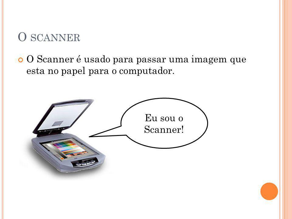 O SCANNER O Scanner é usado para passar uma imagem que esta no papel para o computador. Eu sou o Scanner!