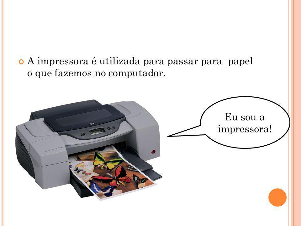 A impressora é utilizada para passar para papel o que fazemos no computador. Eu sou a impressora!