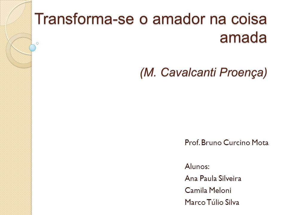 Transforma-se o amador na coisa amada (M. Cavalcanti Proença) Prof. Bruno Curcino Mota Alunos: Ana Paula Silveira Camila Meloni Marco Túlio Silva