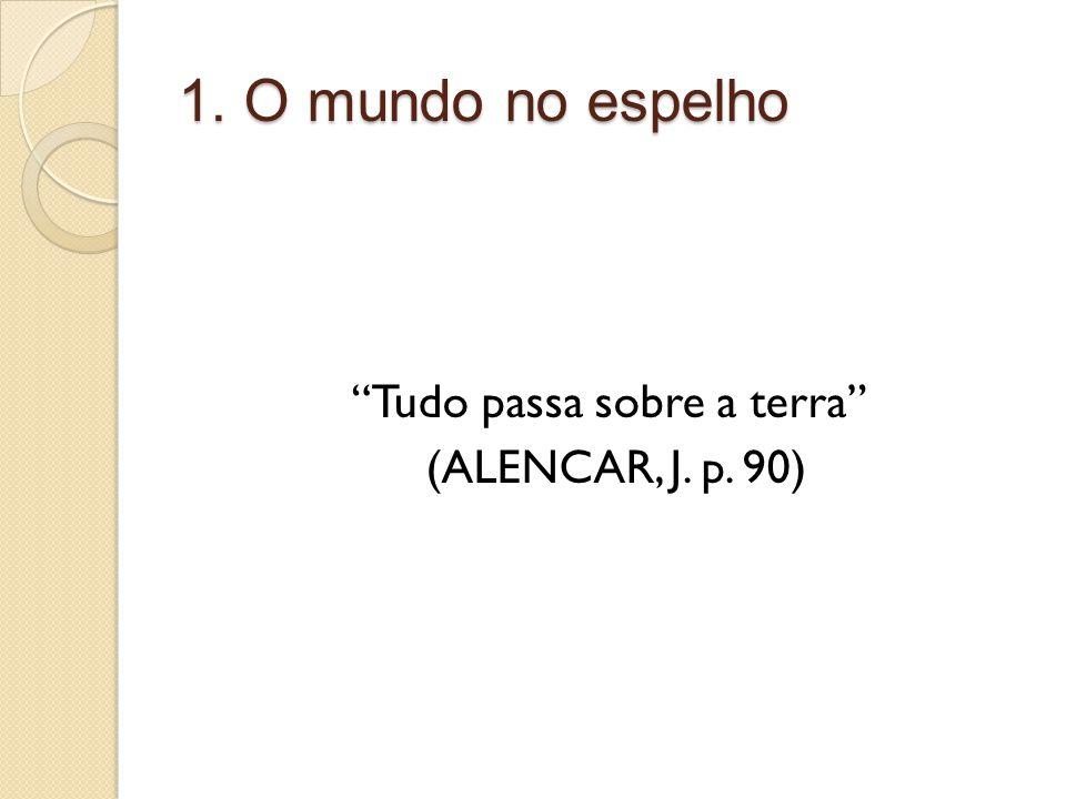1. O mundo no espelho Tudo passa sobre a terra (ALENCAR, J. p. 90)