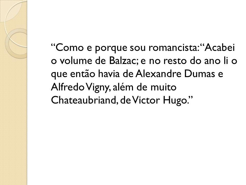 Como e porque sou romancista: Acabei o volume de Balzac; e no resto do ano li o que então havia de Alexandre Dumas e Alfredo Vigny, além de muito Chat