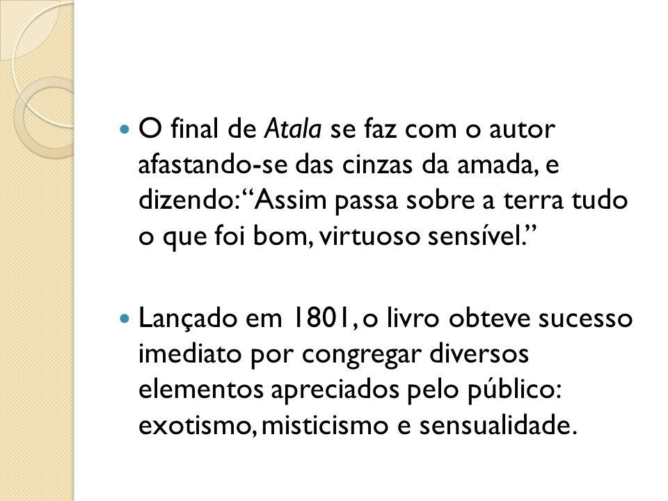 O final de Atala se faz com o autor afastando-se das cinzas da amada, e dizendo: Assim passa sobre a terra tudo o que foi bom, virtuoso sensível. Lanç