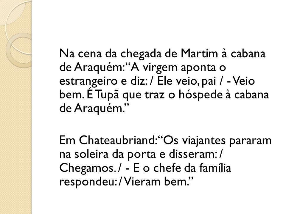 Na cena da chegada de Martim à cabana de Araquém: A virgem aponta o estrangeiro e diz: / Ele veio, pai / - Veio bem. É Tupã que traz o hóspede à caban