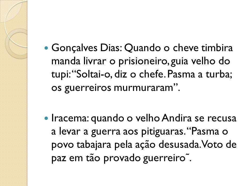 Gonçalves Dias: Quando o cheve timbira manda livrar o prisioneiro, guia velho do tupi: Soltai-o, diz o chefe. Pasma a turba; os guerreiros murmuraram.