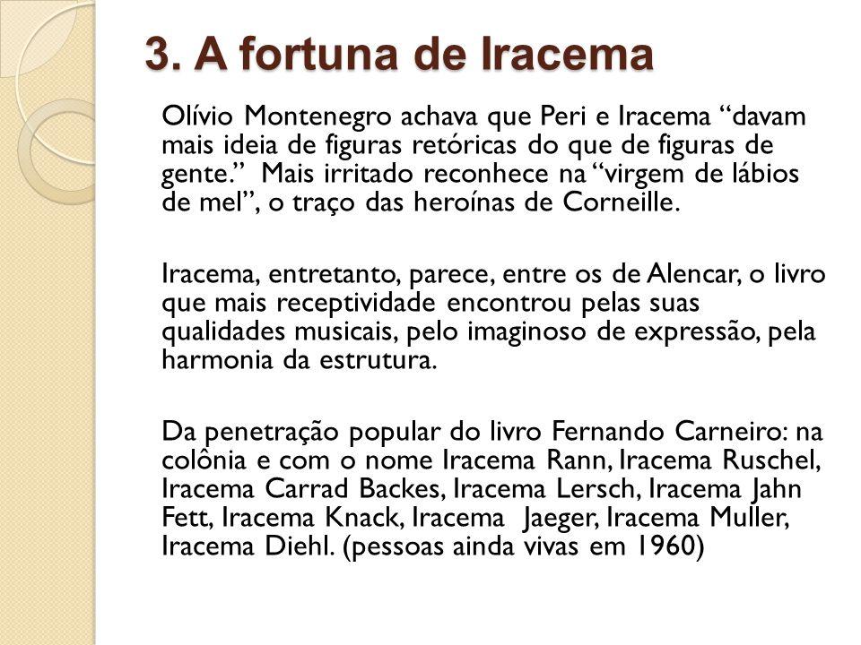 3. A fortuna de Iracema Olívio Montenegro achava que Peri e Iracema davam mais ideia de figuras retóricas do que de figuras de gente. Mais irritado re
