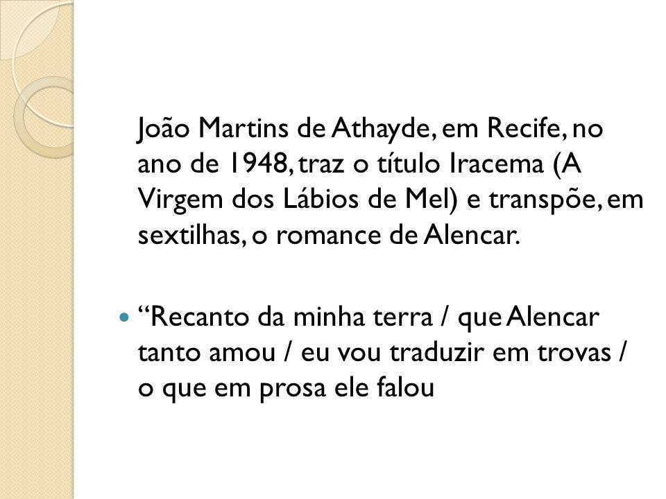 João Martins de Athayde, em Recife, no ano de 1948, traz o título Iracema (A Virgem dos Lábios de Mel) e transpõe, em sextilhas, o romance de Alencar.