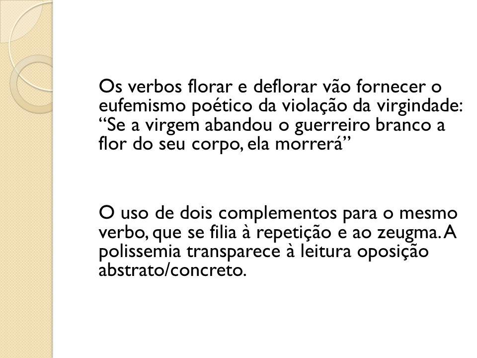 Os verbos florar e deflorar vão fornecer o eufemismo poético da violação da virgindade: Se a virgem abandou o guerreiro branco a flor do seu corpo, el