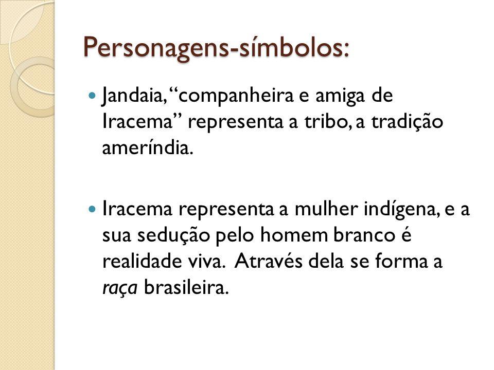 Personagens-símbolos: Jandaia, companheira e amiga de Iracema representa a tribo, a tradição ameríndia. Iracema representa a mulher indígena, e a sua