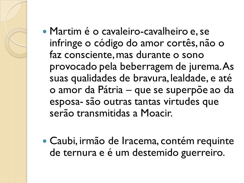 Martim é o cavaleiro-cavalheiro e, se infringe o código do amor cortês, não o faz consciente, mas durante o sono provocado pela beberragem de jurema.