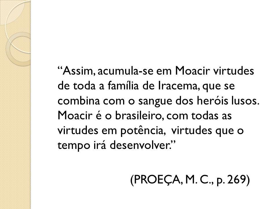 Assim, acumula-se em Moacir virtudes de toda a família de Iracema, que se combina com o sangue dos heróis lusos. Moacir é o brasileiro, com todas as v
