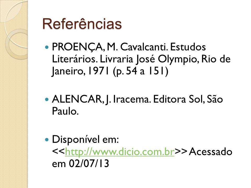 Referências PROENÇA, M. Cavalcanti. Estudos Literários. Livraria José Olympio, Rio de Janeiro, 1971 (p. 54 a 151) ALENCAR, J. Iracema. Editora Sol, Sã