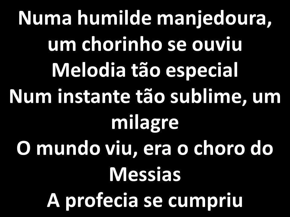 Numa humilde manjedoura, um chorinho se ouviu Melodia tão especial Num instante tão sublime, um milagre O mundo viu, era o choro do Messias A profecia