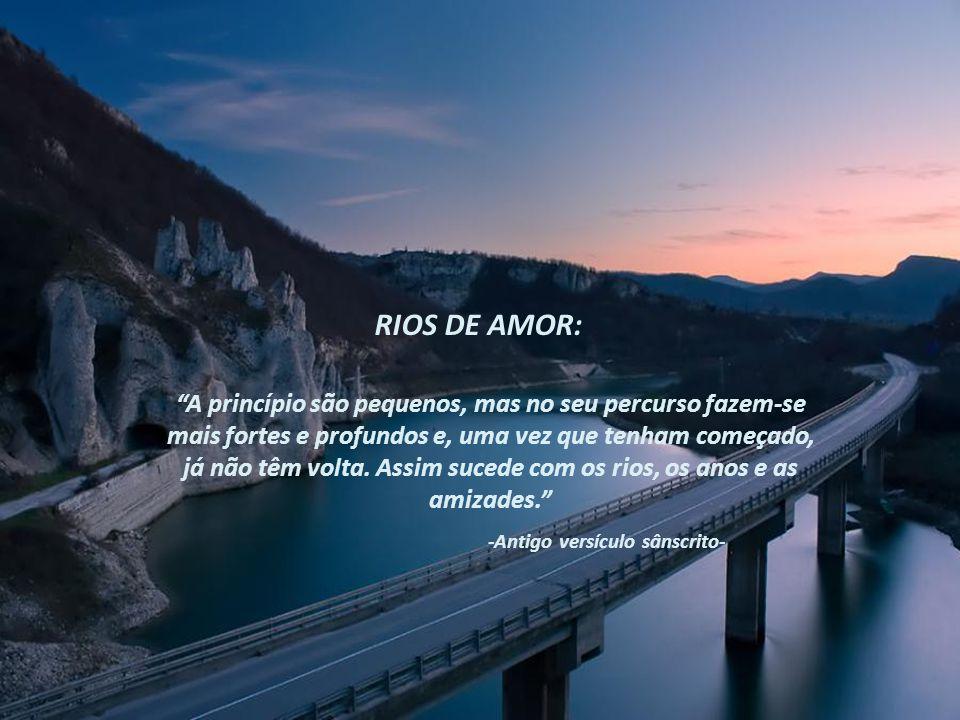 RIOS DE AMOR: A princípio são pequenos, mas no seu percurso fazem-se mais fortes e profundos e, uma vez que tenham começado, já não têm volta.
