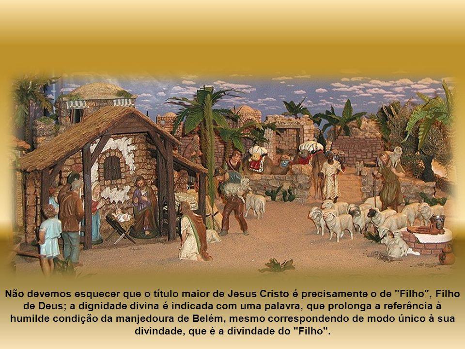 Não devemos esquecer que o título maior de Jesus Cristo é precisamente o de Filho , Filho de Deus; a dignidade divina é indicada com uma palavra, que prolonga a referência à humilde condição da manjedoura de Belém, mesmo correspondendo de modo único à sua divindade, que é a divindade do Filho .