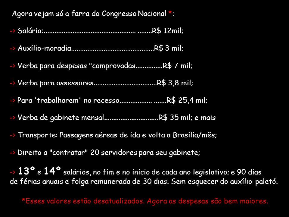 Agora vejam só a farra do Congresso Nacional *: -> Salário:...........................................................R$ 12mil; -> Auxílio-moradia....