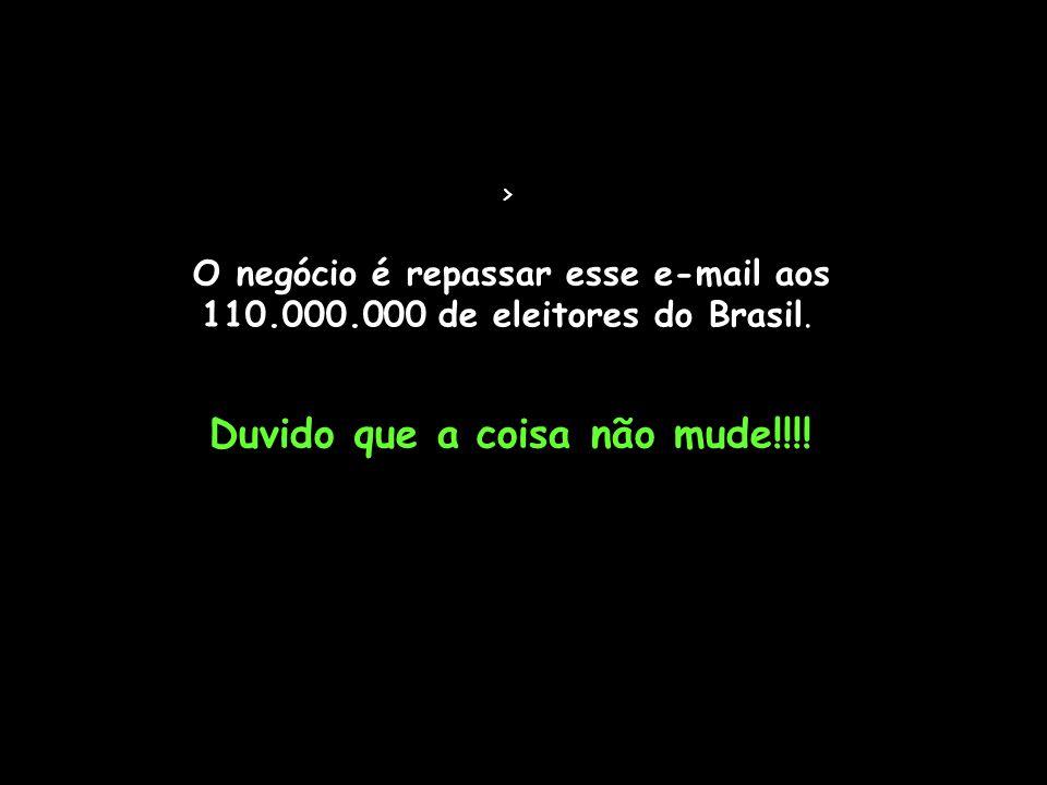 > O negócio é repassar esse e-mail aos 110.000.000 de eleitores do Brasil. Duvido que a coisa não mude!!!!
