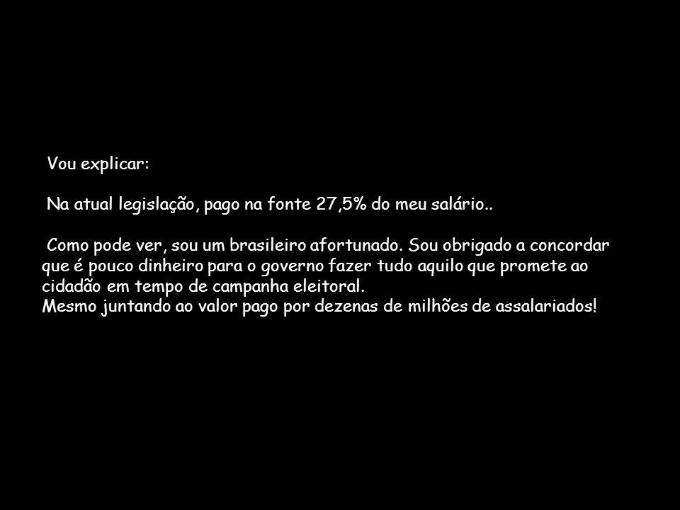 Vou explicar: Na atual legislação, pago na fonte 27,5% do meu salário.. Como pode ver, sou um brasileiro afortunado. Sou obrigado a concordar que é po