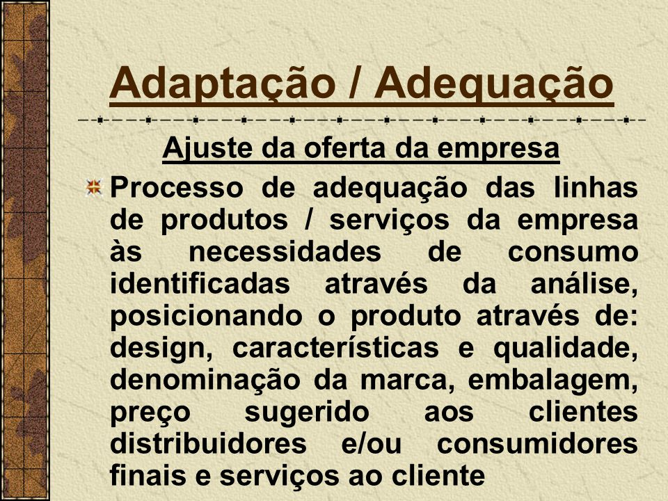 Adaptação / Adequação Após as análises das questões sobre os 4 Ps Constatados os possíveis erros e omissões, entra-se na fase das correções e adaptações Correção e Adaptação dos 4 Ps ao mercado