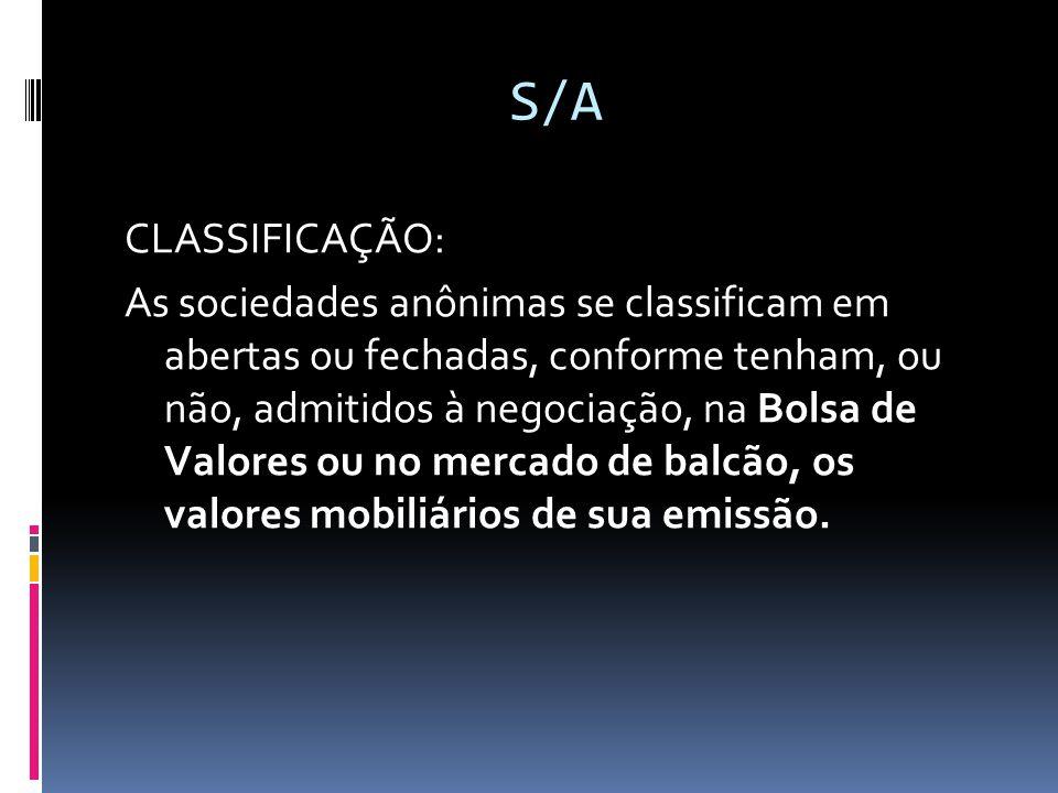 S/A CLASSIFICAÇÃO: As sociedades anônimas se classificam em abertas ou fechadas, conforme tenham, ou não, admitidos à negociação, na Bolsa de Valores