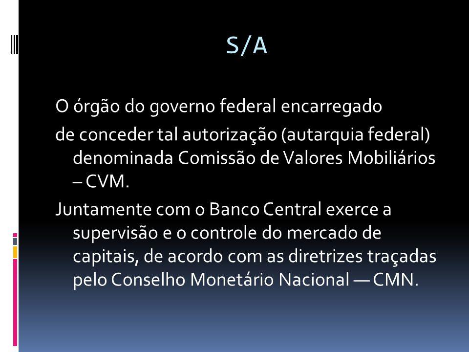 S/A O órgão do governo federal encarregado de conceder tal autorização (autarquia federal) denominada Comissão de Valores Mobiliários – CVM. Juntament