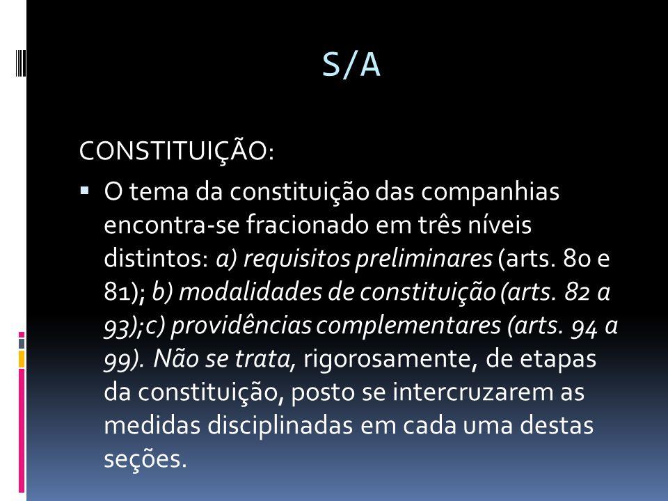 S/A CONSTITUIÇÃO: O tema da constituição das companhias encontra-se fracionado em três níveis distintos: a) requisitos preliminares (arts. 80 e 81); b