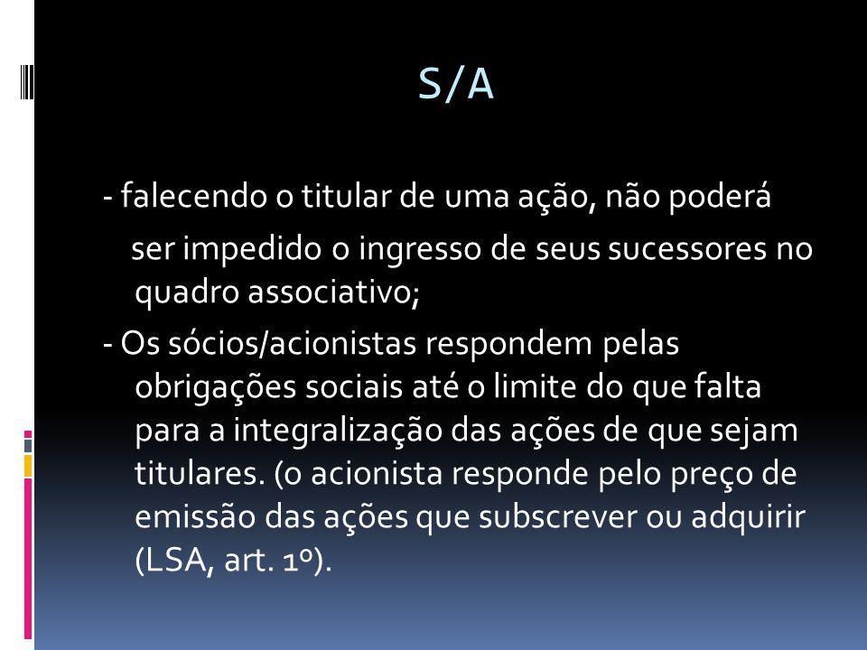 S/A - falecendo o titular de uma ação, não poderá ser impedido o ingresso de seus sucessores no quadro associativo; - Os sócios/acionistas respondem p