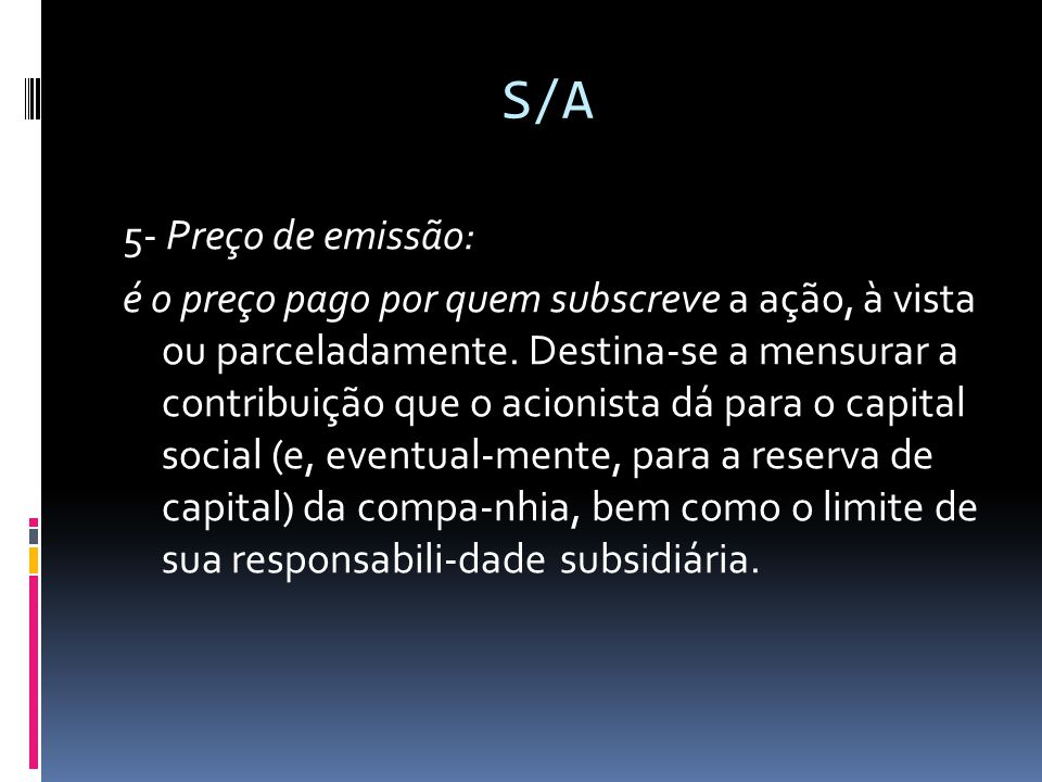 S/A 5- Preço de emissão: é o preço pago por quem subscreve a ação, à vista ou parceladamente. Destina-se a mensurar a contribuição que o acionista dá