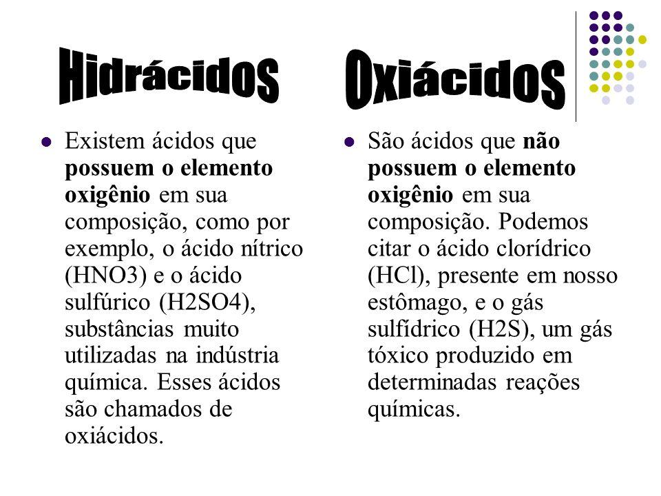 Existem ácidos que possuem o elemento oxigênio em sua composição, como por exemplo, o ácido nítrico (HNO3) e o ácido sulfúrico (H2SO4), substâncias mu