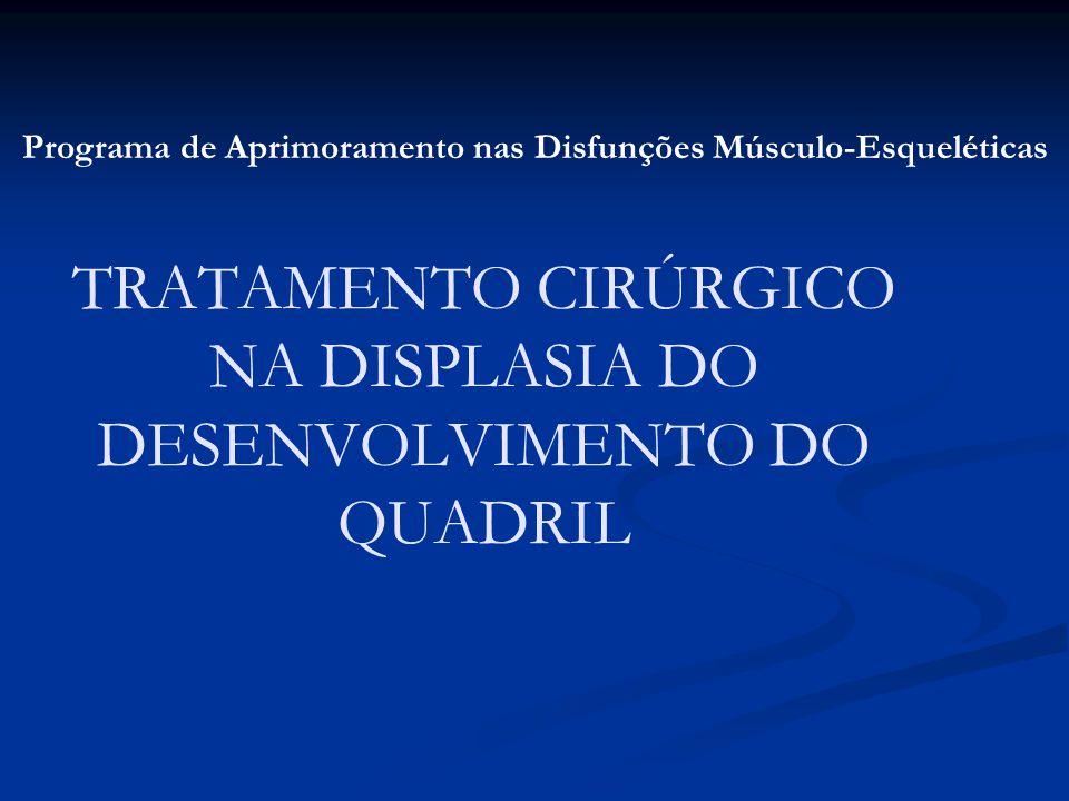 TRATAMENTO CIRÚRGICO NA DISPLASIA DO DESENVOLVIMENTO DO QUADRIL Programa de Aprimoramento nas Disfunções Músculo-Esqueléticas