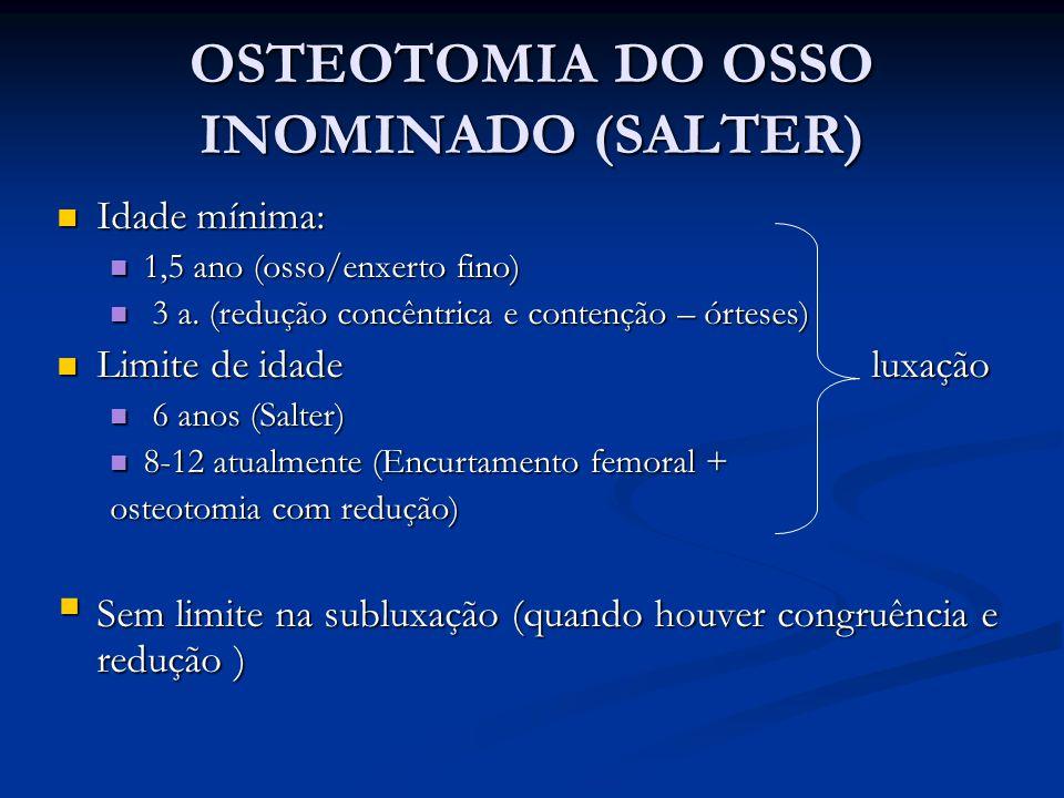 OSTEOTOMIA DO OSSO INOMINADO (SALTER) Idade mínima: Idade mínima: 1,5 ano (osso/enxerto fino) 1,5 ano (osso/enxerto fino) 3 a. (redução concêntrica e