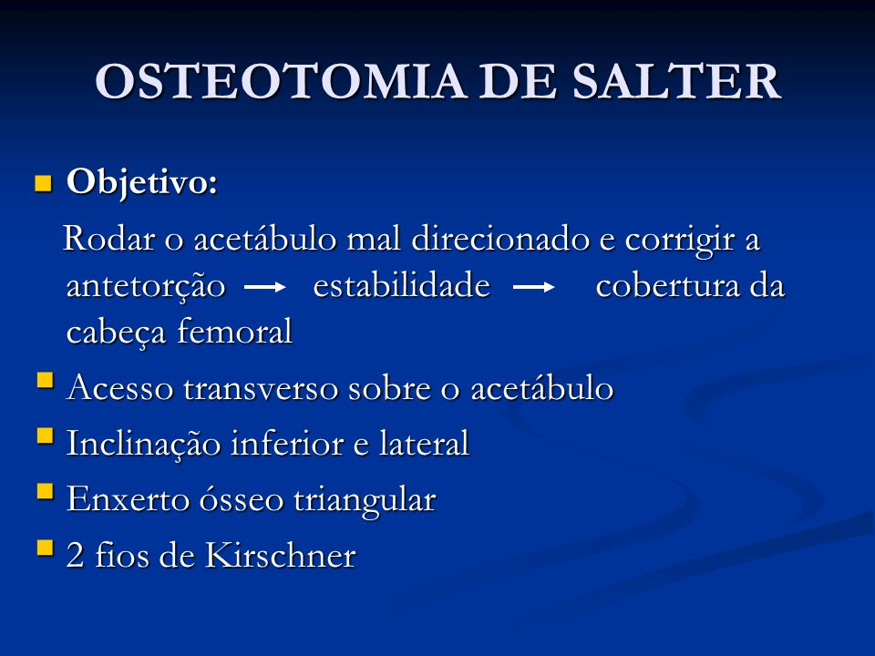 OSTEOTOMIA DE SALTER Objetivo: Objetivo: Rodar o acetábulo mal direcionado e corrigir a antetorção estabilidade cobertura da cabeça femoral Rodar o ac