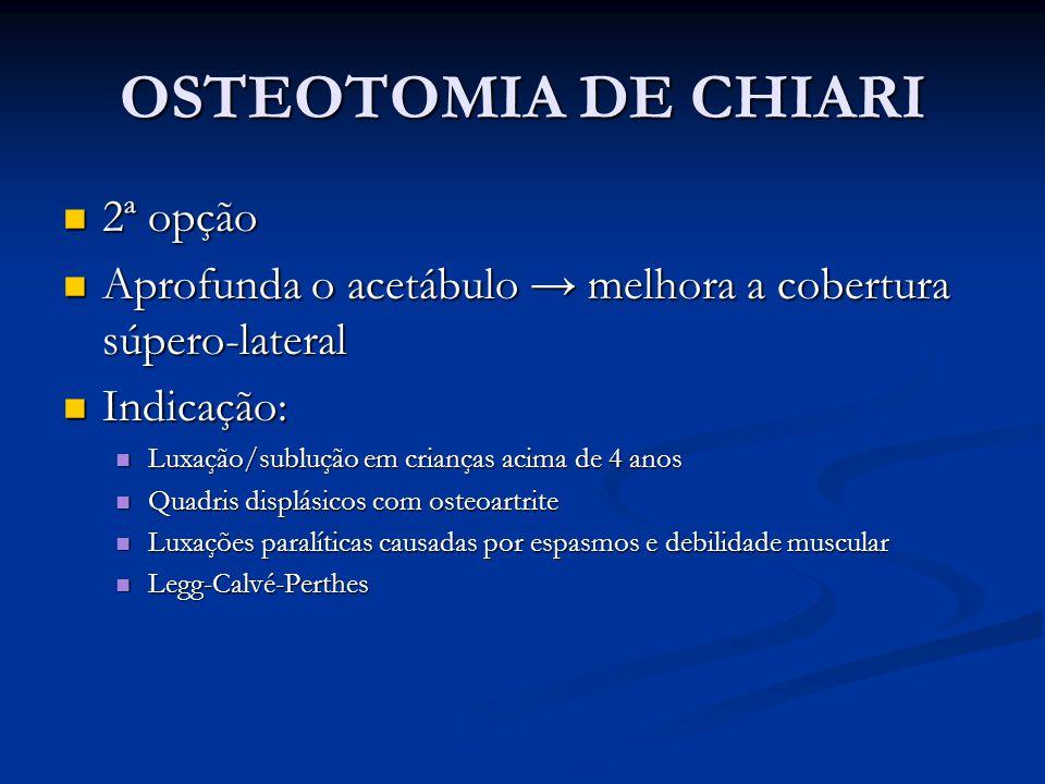 OSTEOTOMIA DE CHIARI 2ª opção 2ª opção Aprofunda o acetábulo melhora a cobertura súpero-lateral Aprofunda o acetábulo melhora a cobertura súpero-later