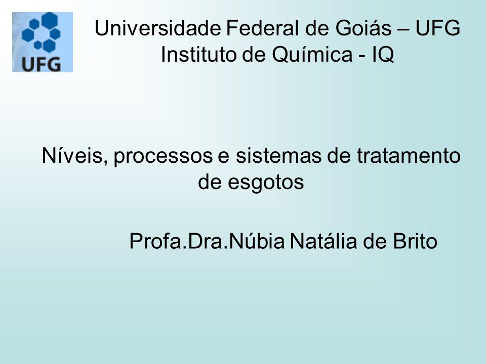 Universidade Federal de Goiás – UFG Instituto de Química - IQ Níveis, processos e sistemas de tratamento de esgotos Profa.Dra.Núbia Natália de Brito