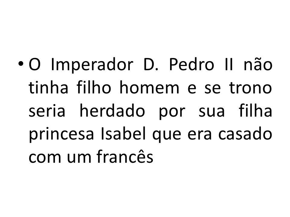 O Imperador D. Pedro II não tinha filho homem e se trono seria herdado por sua filha princesa Isabel que era casado com um francês
