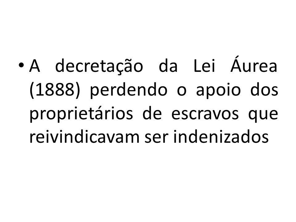 A decretação da Lei Áurea (1888) perdendo o apoio dos proprietários de escravos que reivindicavam ser indenizados