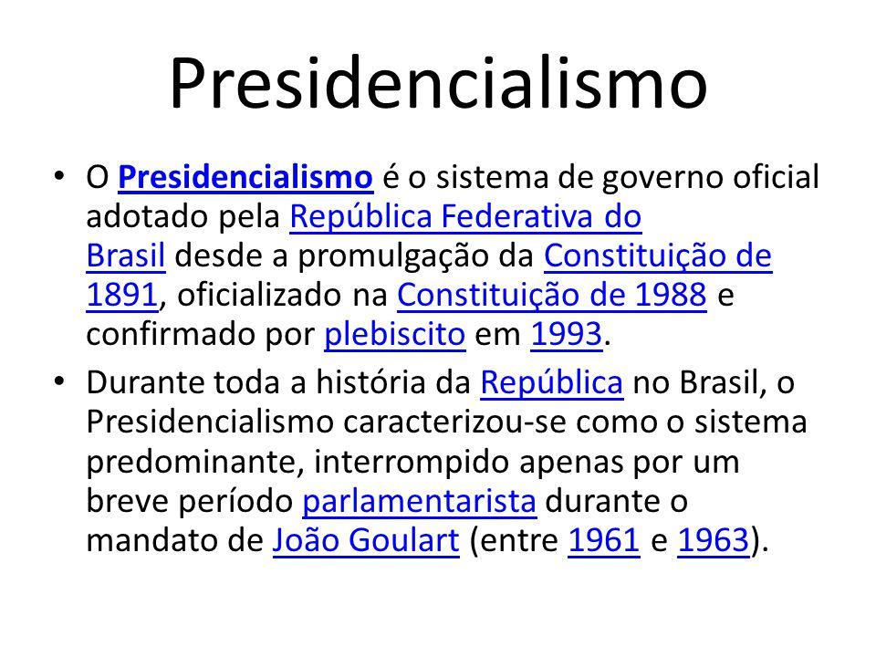 Presidencialismo O Presidencialismo é o sistema de governo oficial adotado pela República Federativa do Brasil desde a promulgação da Constituição de