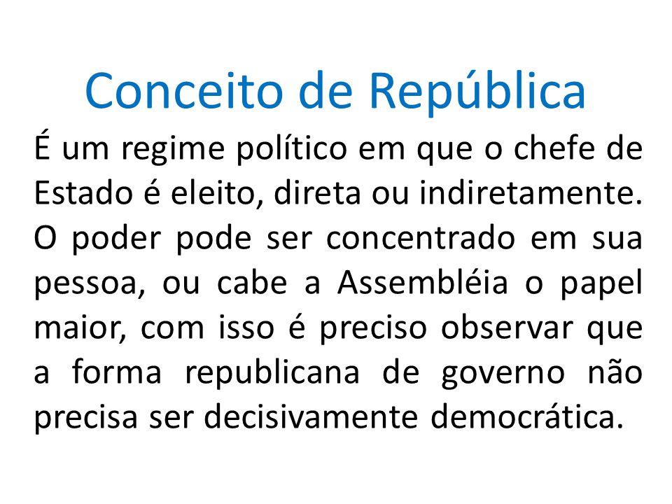 Conceito de República É um regime político em que o chefe de Estado é eleito, direta ou indiretamente. O poder pode ser concentrado em sua pessoa, ou