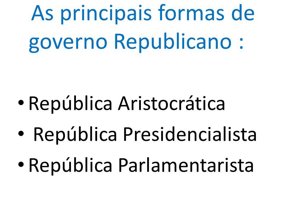 As principais formas de governo Republicano : República Aristocrática República Presidencialista República Parlamentarista